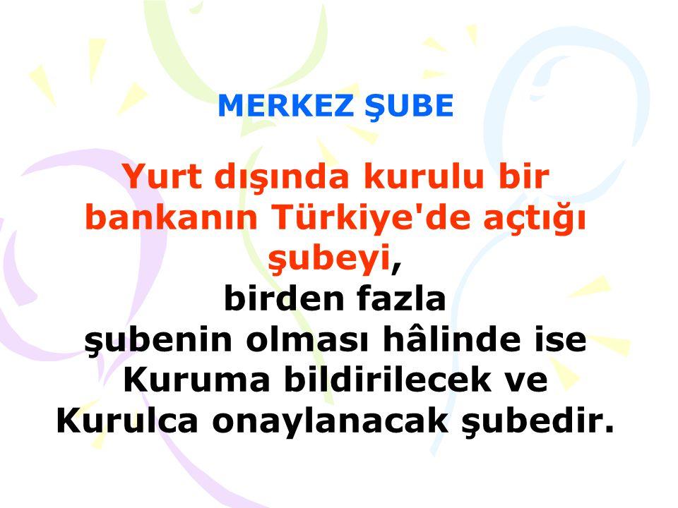 MERKEZ ŞUBE Yurt dışında kurulu bir bankanın Türkiye de açtığı şubeyi, birden fazla şubenin olması hâlinde ise Kuruma bildirilecek ve Kurulca onaylanacak şubedir.