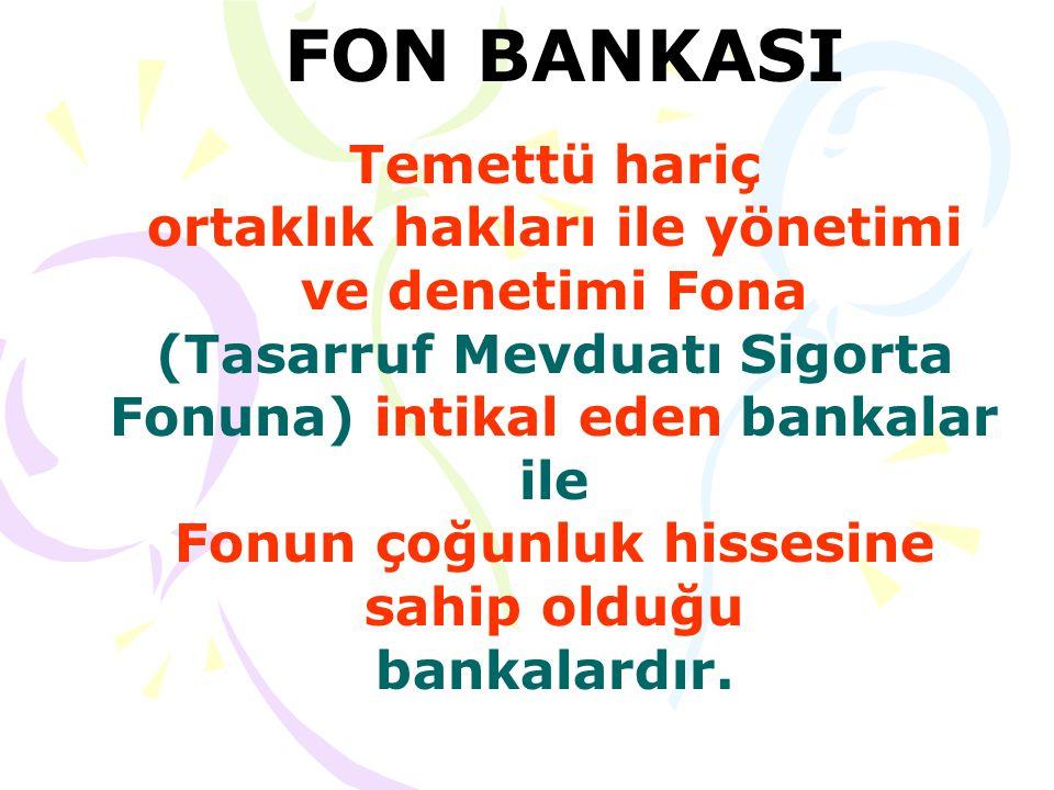 FON BANKASI Temettü hariç ortaklık hakları ile yönetimi ve denetimi Fona (Tasarruf Mevduatı Sigorta Fonuna) intikal eden bankalar ile Fonun çoğunluk hissesine sahip olduğu bankalardır.