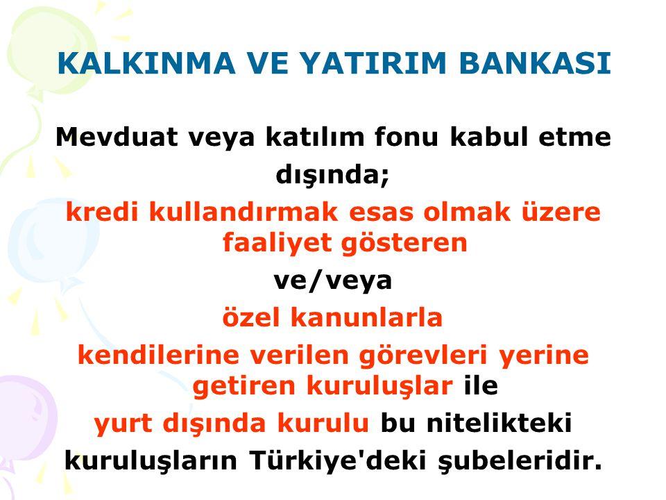 KALKINMA VE YATIRIM BANKASI Mevduat veya katılım fonu kabul etme dışında; kredi kullandırmak esas olmak üzere faaliyet gösteren ve/veya özel kanunlarla kendilerine verilen görevleri yerine getiren kuruluşlar ile yurt dışında kurulu bu nitelikteki kuruluşların Türkiye deki şubeleridir.