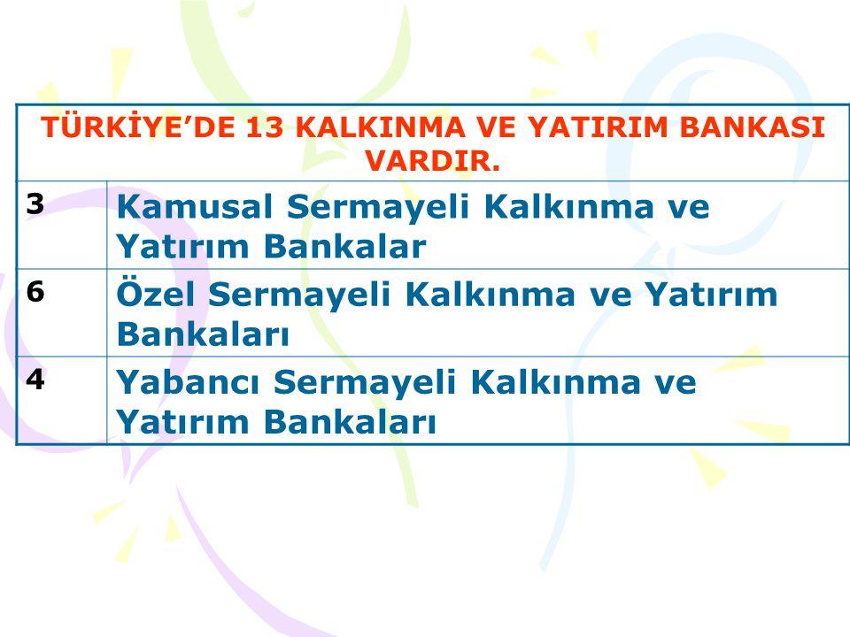 TÜRKİYE'DE 13 KALKINMA VE YATIRIM BANKASI VARDIR.
