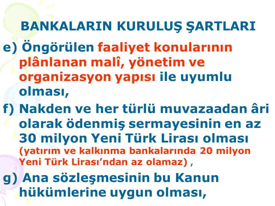BANKALARIN KURULUŞ ŞARTLARI e) Öngörülen faaliyet konularının plânlanan malî, yönetim ve organizasyon yapısı ile uyumlu olması, f) Nakden ve her türlü muvazaadan âri olarak ödenmiş sermayesinin en az 30 milyon Yeni Türk Lirası olması (yatırım ve kalkınma bankalarında 20 milyon Yeni Türk Lirası'ndan az olamaz), g) Ana sözleşmesinin bu Kanun hükümlerine uygun olması,