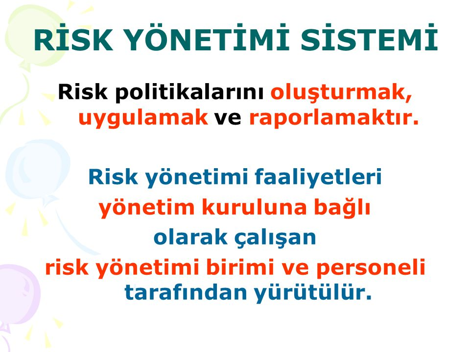 RİSK YÖNETİMİ SİSTEMİ Risk politikalarını oluşturmak, uygulamak ve raporlamaktır.
