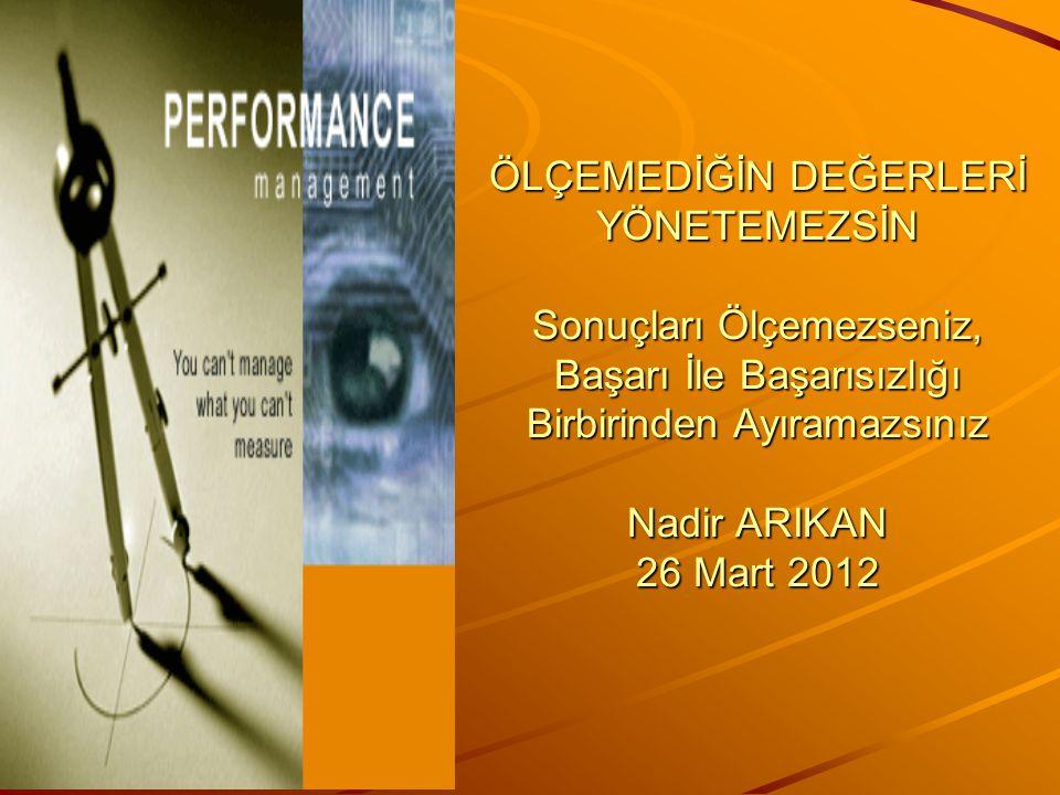 ÖLÇEMEDİĞİN DEĞERLERİ YÖNETEMEZSİN Sonuçları Ölçemezseniz, Başarı İle Başarısızlığı Birbirinden Ayıramazsınız Nadir ARIKAN 26 Mart 2012