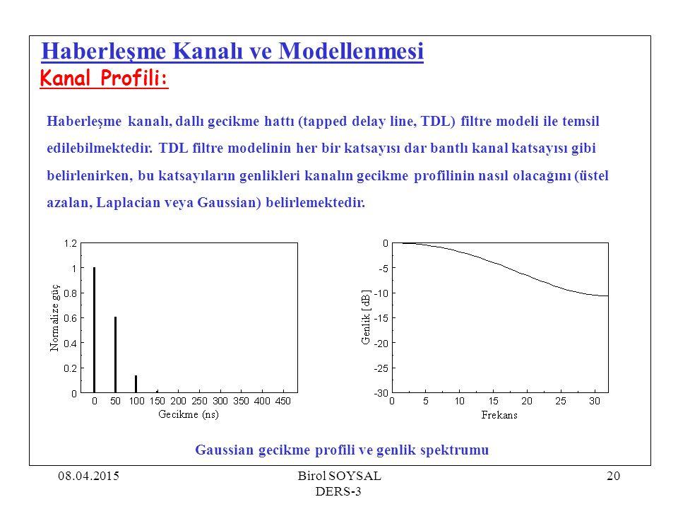 08.04.2015Birol SOYSAL DERS-3 21 Haberleşme Kanalı ve Modellenmesi Kanal Profili: Şekillerde de görüldüğü gibi, üstel azalan, Laplacian ve Gaussian tipi gecikme profiline sahip kanalların genlik spektrumları arasında çok büyük fark yoktur.