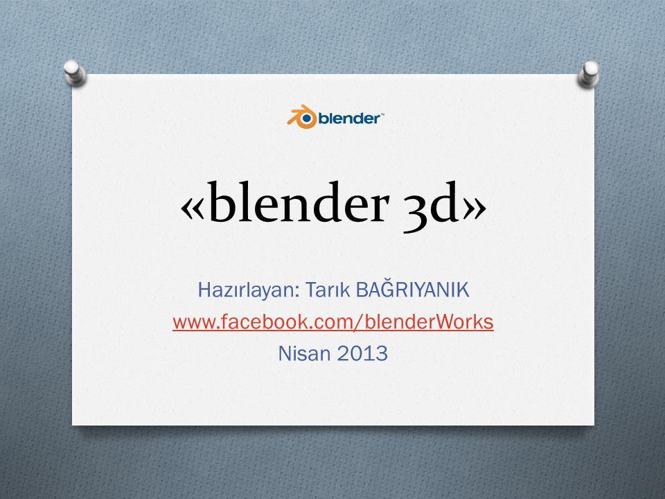 «blender 3d» Hazırlayan: Tarık BAĞRIYANIK www.facebook.com/blenderWorks Nisan 2013