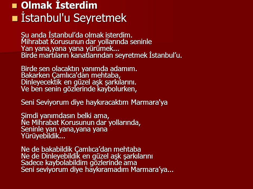 Olmak İsterdim Olmak İsterdim İstanbul'u Seyretmek Şu anda İstanbul'da olmak isterdim. Mihrabat Korusunun dar yollarında seninle Yan yana,yana yana yü