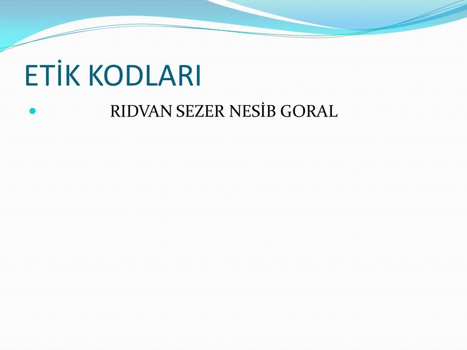 ETİK KODLARI RIDVAN SEZER NESİB GORAL