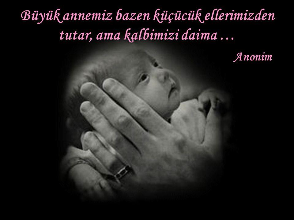 Büyük anneler,tümüyle yumuşaklık ve sevgi dolu annelerdir. Anonim