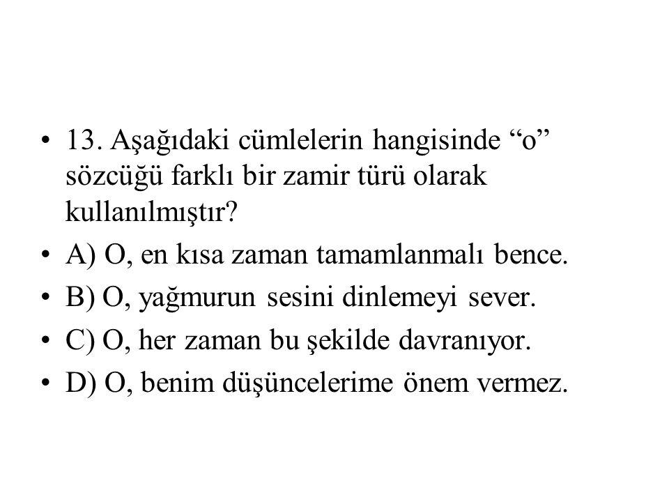 """13. Aşağıdaki cümlelerin hangisinde """"o"""" sözcüğü farklı bir zamir türü olarak kullanılmıştır? A) O, en kısa zaman tamamlanmalı bence. B) O, yağmurun se"""