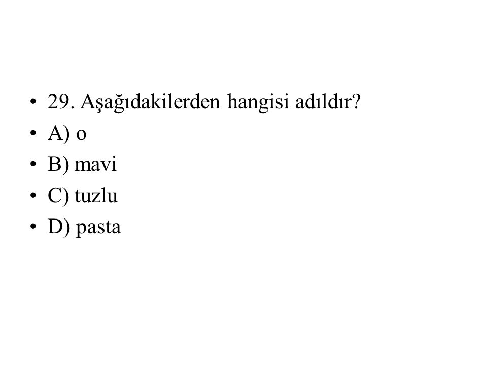 29. Aşağıdakilerden hangisi adıldır? A) o B) mavi C) tuzlu D) pasta