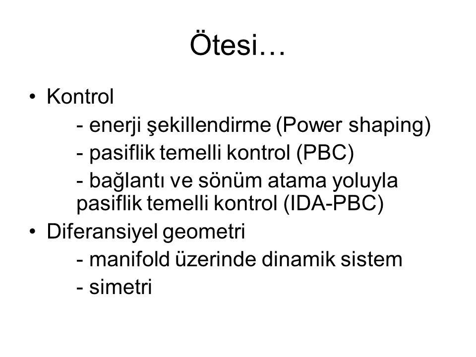 Ötesi… Kontrol - enerji şekillendirme (Power shaping) - pasiflik temelli kontrol (PBC) - bağlantı ve sönüm atama yoluyla pasiflik temelli kontrol (IDA-PBC) Diferansiyel geometri - manifold üzerinde dinamik sistem - simetri