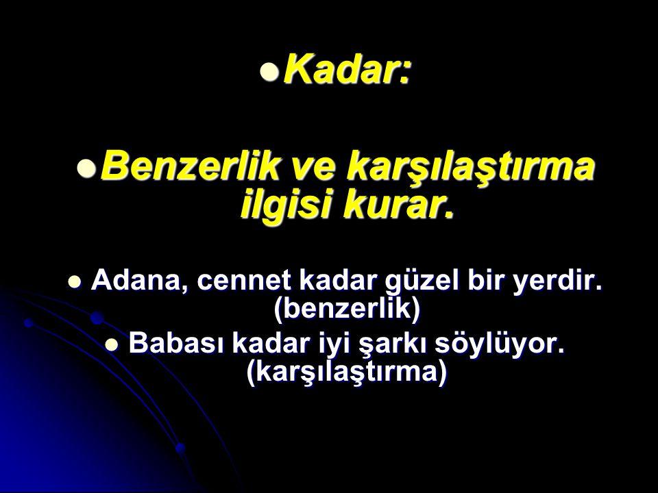 Kadar: Kadar: Benzerlik ve karşılaştırma ilgisi kurar. Benzerlik ve karşılaştırma ilgisi kurar. Adana, cennet kadar güzel bir yerdir. (benzerlik) Adan