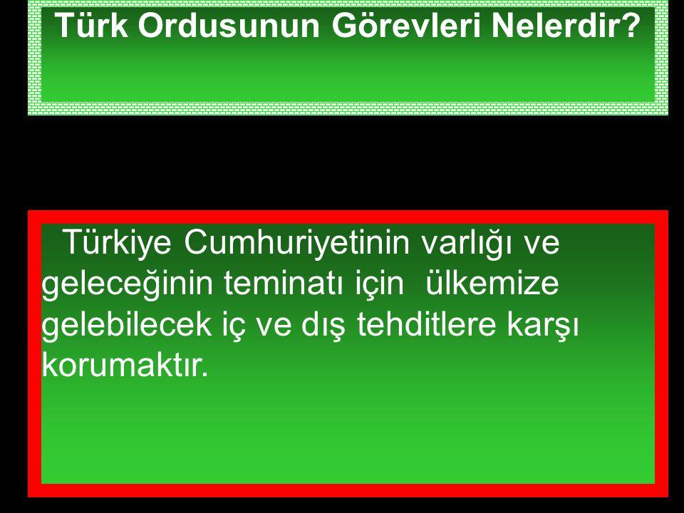 Türk Ordusunun Görevleri Nelerdir? Türkiye Cumhuriyetinin varlığı ve geleceğinin teminatı için ülkemize gelebilecek iç ve dış tehditlere karşı korumak