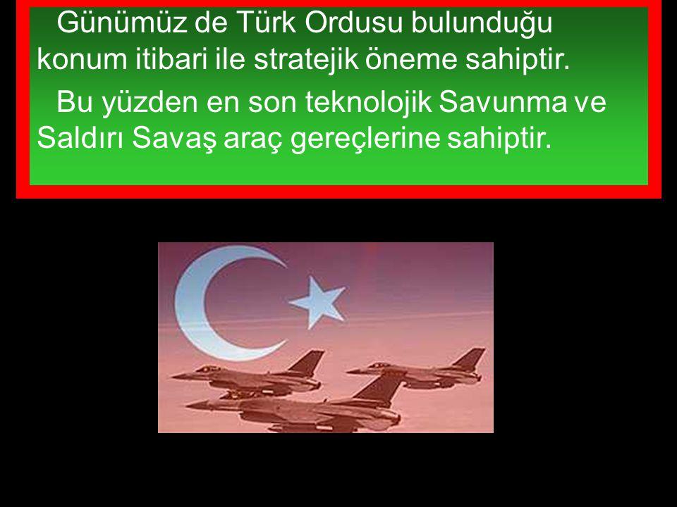 Günümüz de Türk Ordusu bulunduğu konum itibari ile stratejik öneme sahiptir. Bu yüzden en son teknolojik Savunma ve Saldırı Savaş araç gereçlerine sah