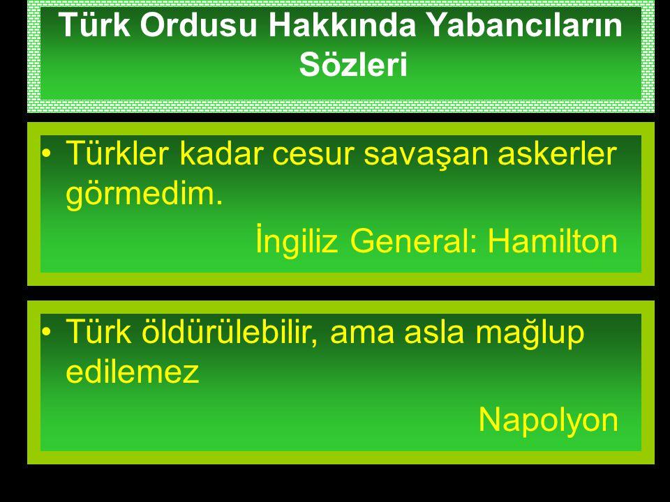 Türk Ordusu Hakkında Yabancıların Sözleri Türkler kadar cesur savaşan askerler görmedim. İngiliz General: Hamilton Türk öldürülebilir, ama asla mağlup