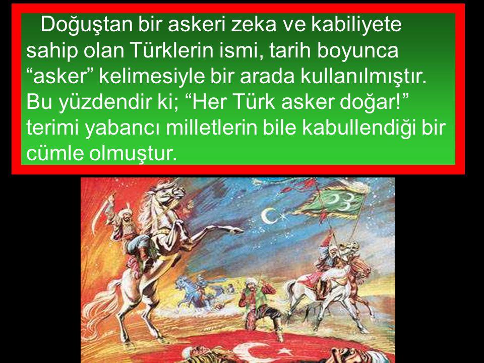 """Doğuştan bir askeri zeka ve kabiliyete sahip olan Türklerin ismi, tarih boyunca """"asker"""" kelimesiyle bir arada kullanılmıştır. Bu yüzdendir ki; """"Her Tü"""