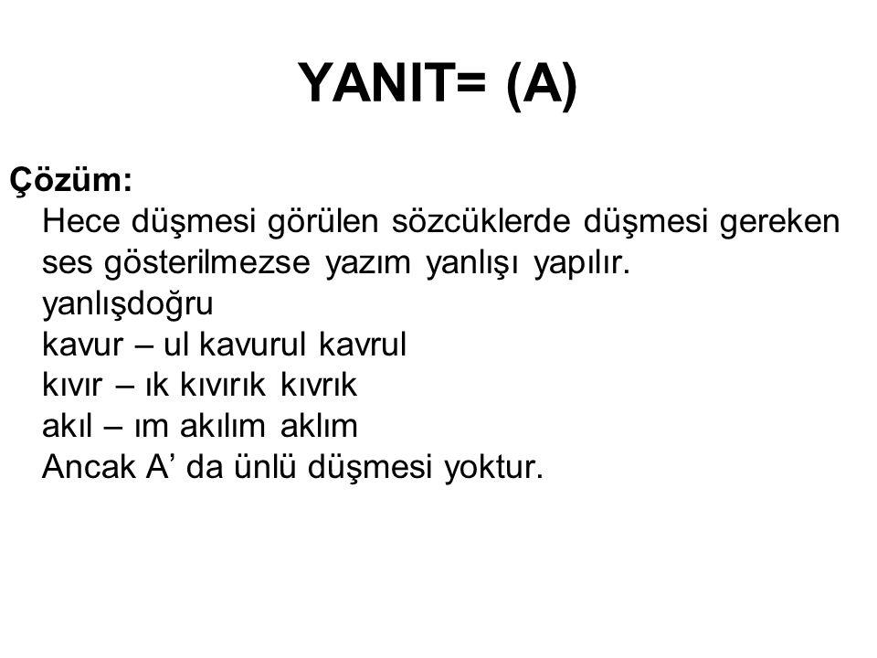 YANIT= (A) Çözüm: Hece düşmesi görülen sözcüklerde düşmesi gereken ses gösterilmezse yazım yanlışı yapılır.