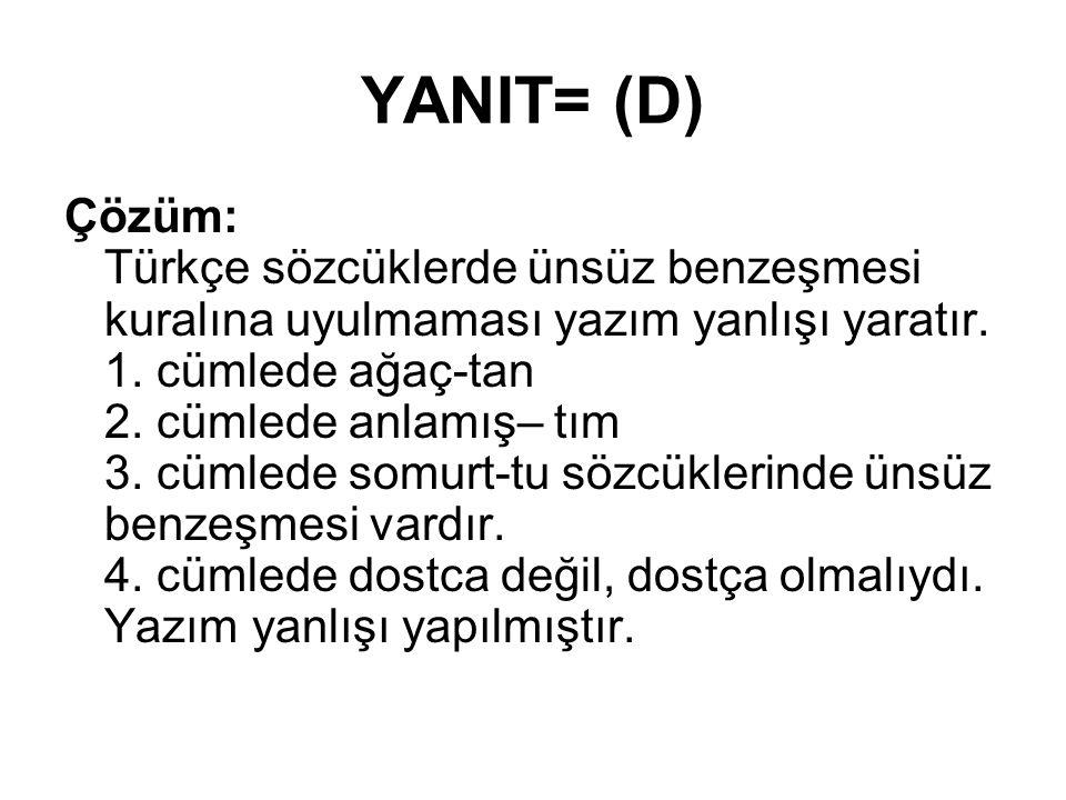 YANIT= (D) Çözüm: Türkçe sözcüklerde ünsüz benzeşmesi kuralına uyulmaması yazım yanlışı yaratır. 1. cümlede ağaç-tan 2. cümlede anlamış– tım 3. cümled