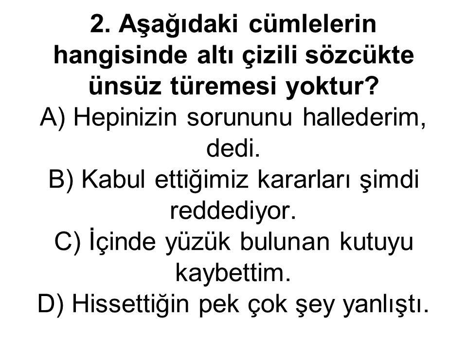 2. Aşağıdaki cümlelerin hangisinde altı çizili sözcükte ünsüz türemesi yoktur? A) Hepinizin sorununu hallederim, dedi. B) Kabul ettiğimiz kararları şi