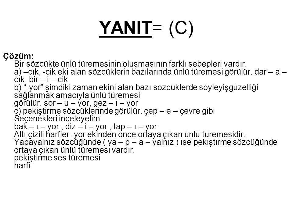 YANIT= (C) Çözüm: Bir sözcükte ünlü türemesinin oluşmasının farklı sebepleri vardır. a) –cık, -cik eki alan sözcüklerin bazılarında ünlü türemesi görü