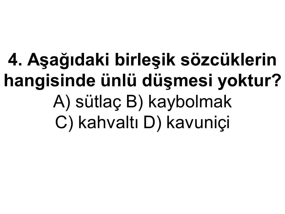4. Aşağıdaki birleşik sözcüklerin hangisinde ünlü düşmesi yoktur? A) sütlaç B) kaybolmak C) kahvaltı D) kavuniçi