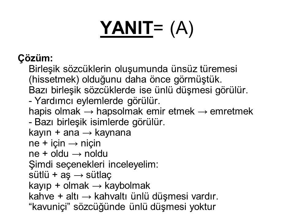 YANIT= (A) Çözüm: Birleşik sözcüklerin oluşumunda ünsüz türemesi (hissetmek) olduğunu daha önce görmüştük. Bazı birleşik sözcüklerde ise ünlü düşmesi