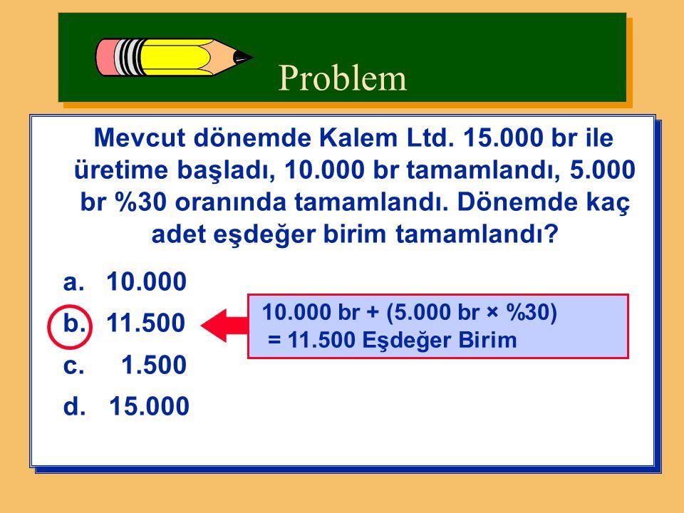 Problem Mevcut dönemde Kalem Ltd. 15.000 br ile üretime başladı, 10.000 br tamamlandı, 5.000 br %30 oranında tamamlandı. Dönemde kaç adet eşdeğer biri