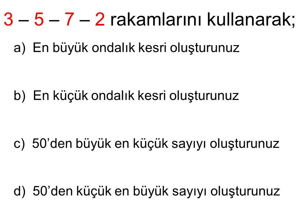 3 – 5 – 7 – 2 rakamlarını kullanarak; a) En büyük ondalık kesri oluşturunuz b) En küçük ondalık kesri oluşturunuz c) 50'den büyük en küçük sayıyı oluşturunuz d) 50'den küçük en büyük sayıyı oluşturunuz