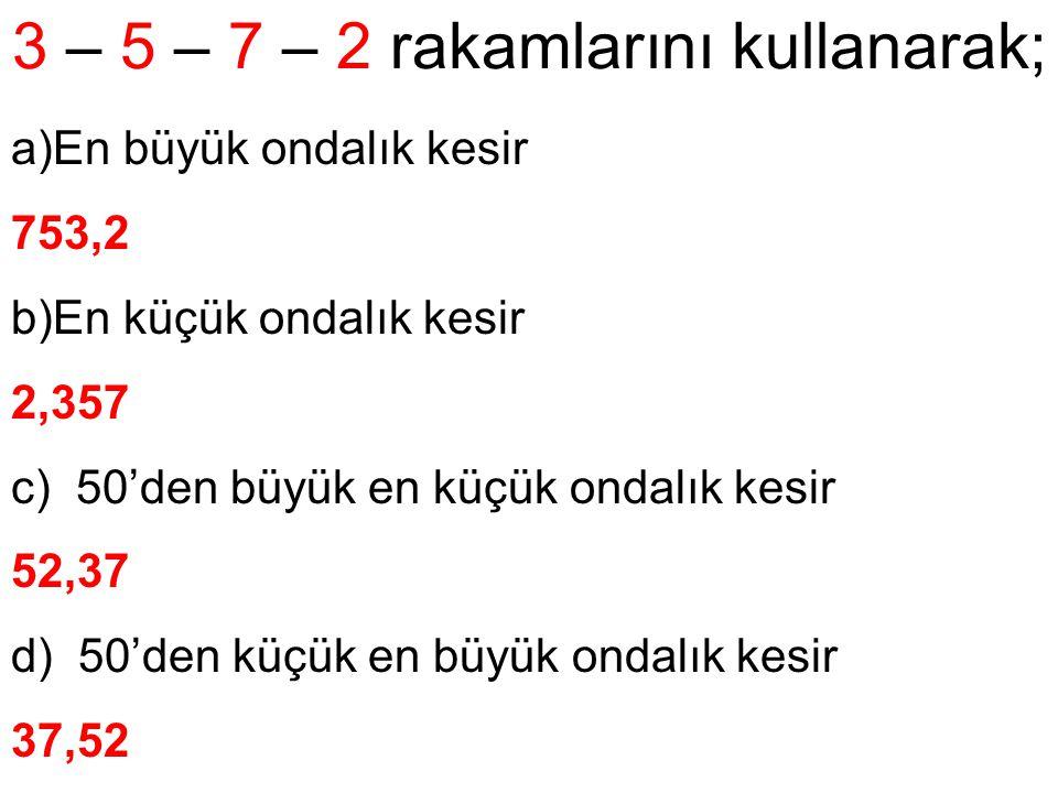3 – 5 – 7 – 2 rakamlarını kullanarak; a)En büyük ondalık kesir 753,2 b)En küçük ondalık kesir 2,357 c) 50'den büyük en küçük ondalık kesir 52,37 d) 50