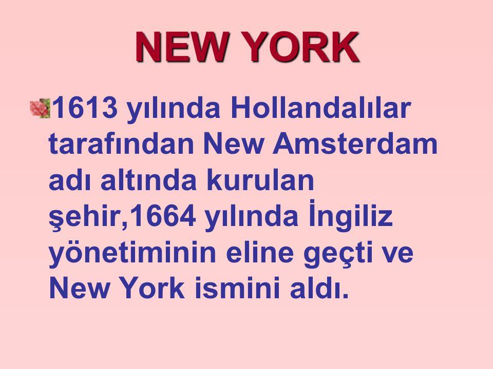 NEW YORK 1613 yılında Hollandalılar tarafından New Amsterdam adı altında kurulan şehir,1664 yılında İngiliz yönetiminin eline geçti ve New York ismini