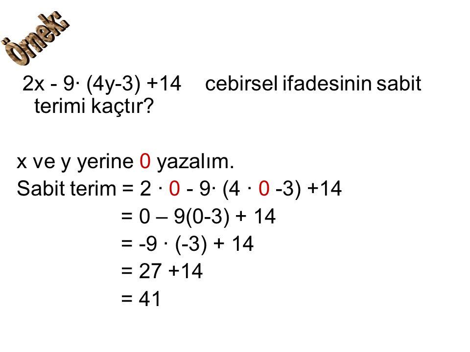 2x - 9∙ (4y-3) +14 cebirsel ifadesinin sabit terimi kaçtır? x ve y yerine 0 yazalım. Sabit terim = 2 ∙ 0 - 9∙ (4 ∙ 0 -3) +14 = 0 – 9(0-3) + 14 = -9 ∙