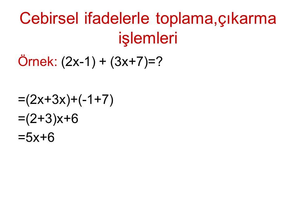 Cebirsel ifadelerle toplama,çıkarma işlemleri Örnek: (2x-1) + (3x+7)=? =(2x+3x)+(-1+7) =(2+3)x+6 =5x+6