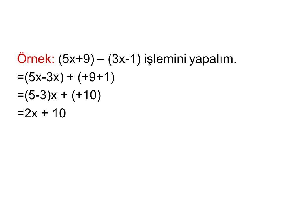 Örnek: (5x+9) – (3x-1) işlemini yapalım. =(5x-3x) + (+9+1) =(5-3)x + (+10) =2x + 10