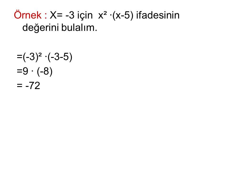 Örnek : X= -3 için x² ∙(x-5) ifadesinin değerini bulalım. =(-3)² ∙(-3-5) =9 ∙ (-8) = -72