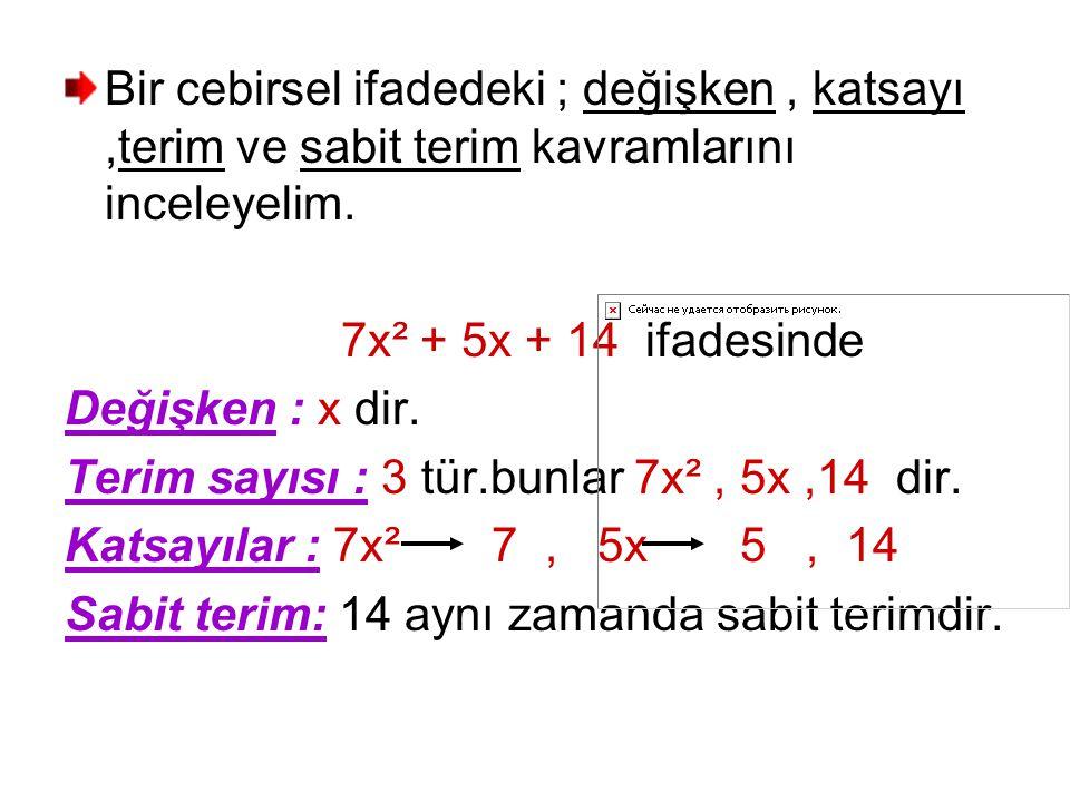 Bir cebirsel ifadedeki ; değişken, katsayı,terim ve sabit terim kavramlarını inceleyelim. 7x² + 5x + 14 ifadesinde Değişken : x dir. Terim sayısı : 3