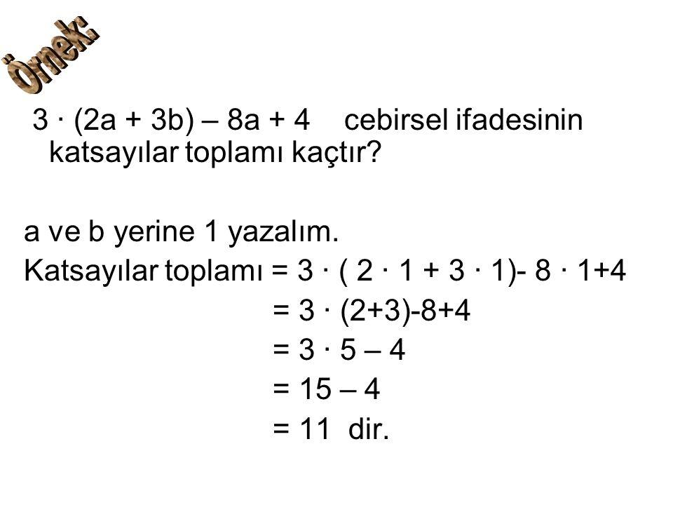 3 ∙ (2a + 3b) – 8a + 4 cebirsel ifadesinin katsayılar toplamı kaçtır? a ve b yerine 1 yazalım. Katsayılar toplamı = 3 ∙ ( 2 ∙ 1 + 3 ∙ 1)- 8 ∙ 1+4 = 3