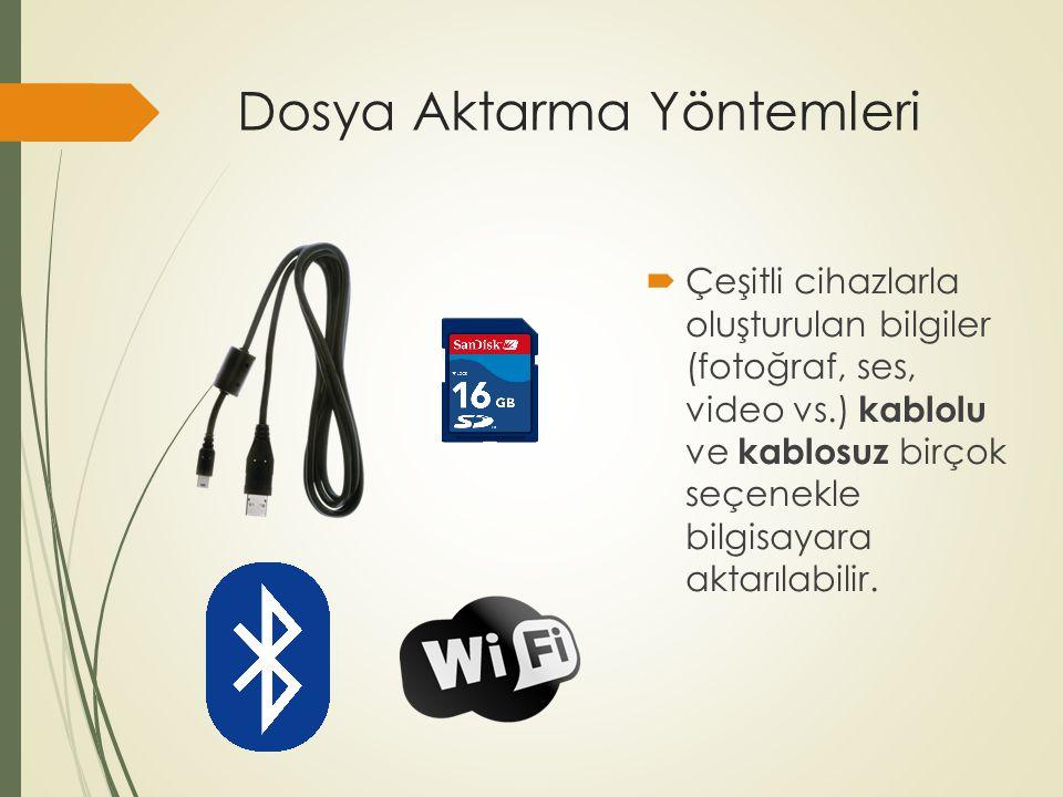 Dosya Aktarma Yöntemleri  Çeşitli cihazlarla oluşturulan bilgiler (fotoğraf, ses, video vs.) kablolu ve kablosuz birçok seçenekle bilgisayara aktarıl