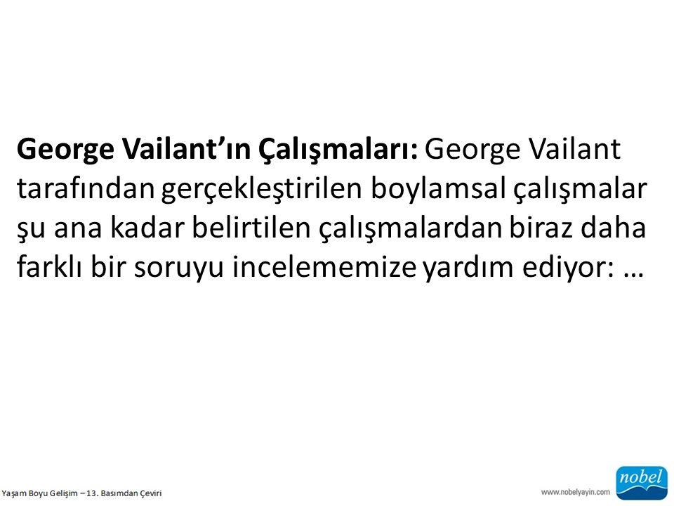 George Vailant'ın Çalışmaları: George Vailant tarafından gerçekleştirilen boylamsal çalışmalar şu ana kadar belirtilen çalışmalardan biraz daha farklı