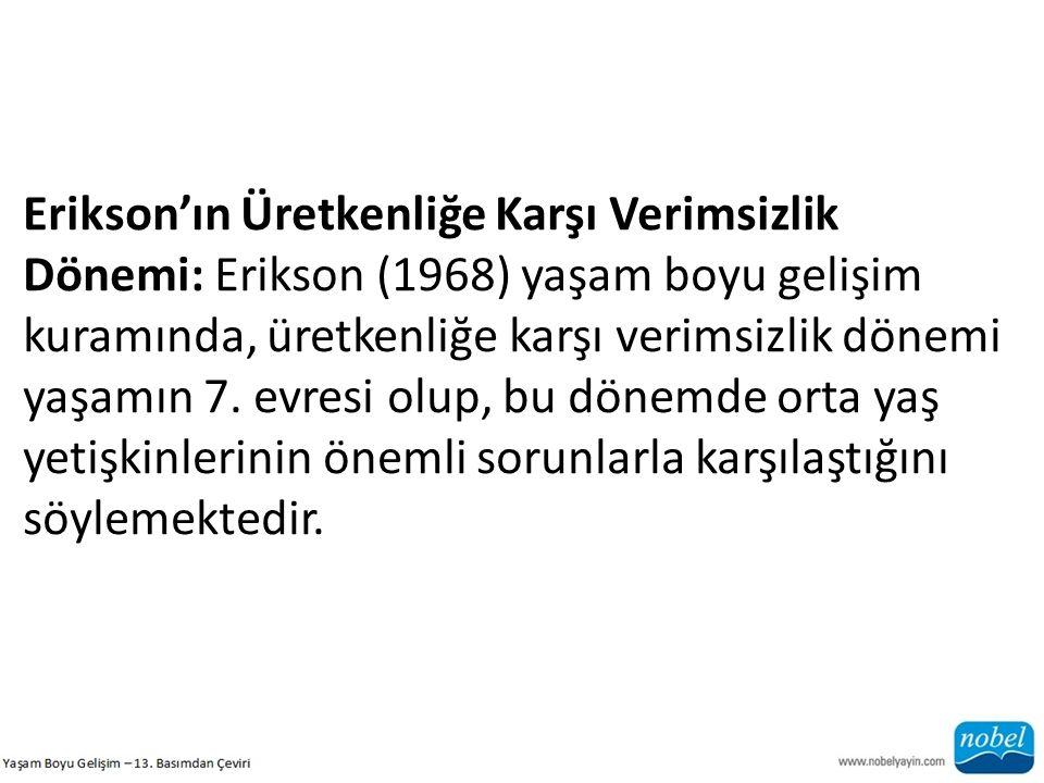 Erikson'ın Üretkenliğe Karşı Verimsizlik Dönemi: Erikson (1968) yaşam boyu gelişim kuramında, üretkenliğe karşı verimsizlik dönemi yaşamın 7. evresi o