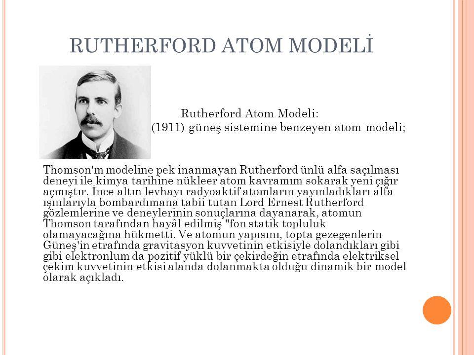 RUTHERFORD ATOM MODELİ Thomson'm modeline pek inanmayan Rutherford ünlü alfa saçılması deneyi ile kimya tarihine nükleer atom kavramım sokarak yeni çı