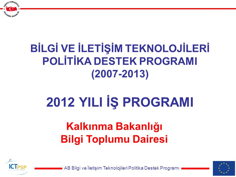 AB Bilgi ve İletişim Teknolojileri Politika Destek Programı BİLGİ VE İLETİŞİM TEKNOLOJİLERİ POLİTİKA DESTEK PROGRAMI (2007-2013) 2012 YILI İŞ PROGRAMI Kalkınma Bakanlığı Bilgi Toplumu Dairesi