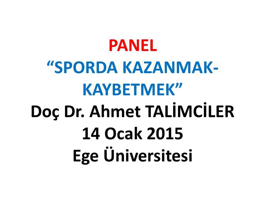 """PANEL """"SPORDA KAZANMAK- KAYBETMEK"""" Doç Dr. Ahmet TALİMCİLER 14 Ocak 2015 Ege Üniversitesi"""