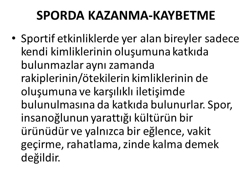 SPORDA KAZANMA-KAYBETME Sportif etkinliklerde yer alan bireyler sadece kendi kimliklerinin oluşumuna katkıda bulunmazlar aynı zamanda rakiplerinin/öte