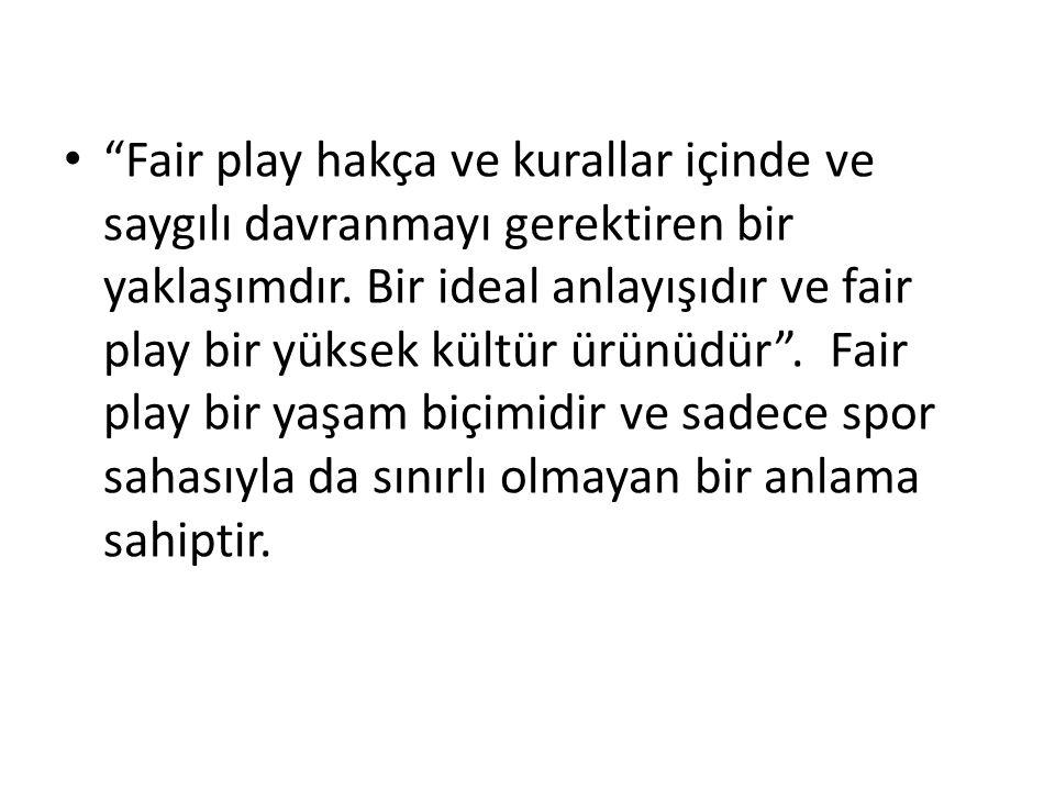 """""""Fair play hakça ve kurallar içinde ve saygılı davranmayı gerektiren bir yaklaşımdır. Bir ideal anlayışıdır ve fair play bir yüksek kültür ürünüdür""""."""