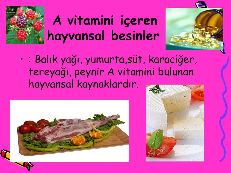 A vitamini içeren hayvansal besinler : Balık yağı, yumurta,süt, karaciğer, tereyağı, peynir A vitamini bulunan hayvansal kaynaklardır.