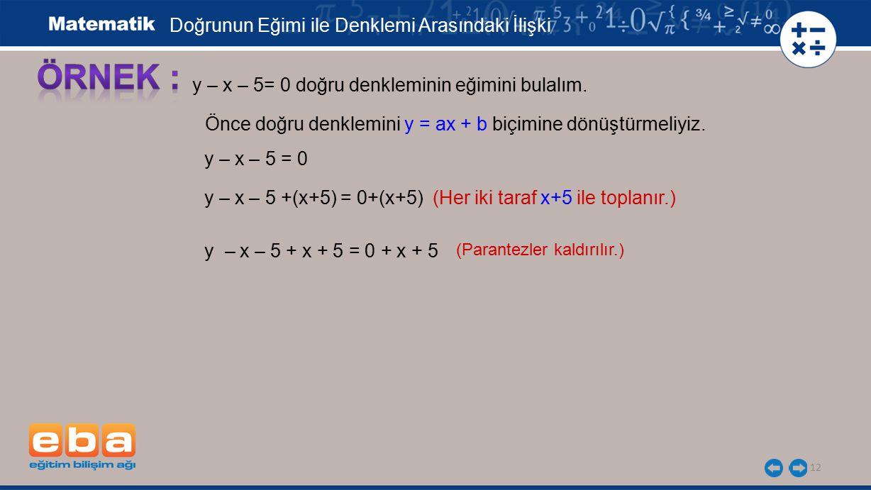 12 y – x – 5= 0 doğru denkleminin eğimini bulalım. Önce doğru denklemini y = ax + b biçimine dönüştürmeliyiz. y – x – 5 = 0 y – x – 5 +(x+5) = 0+(x+5)