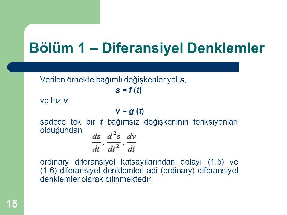 15 Bölüm 1 – Diferansiyel Denklemler Verilen örnekte bağımlı değişkenler yol s, s = f (t) ve hız v, v = g (t) sadece tek bir t bağımsız değişkeninin fonksiyonları olduğundan ordinary diferansiyel katsayılarından dolayı (1.5) ve (1.6) diferansiyel denklemleri adi (ordinary) diferansiyel denklemler olarak bilinmektedir.