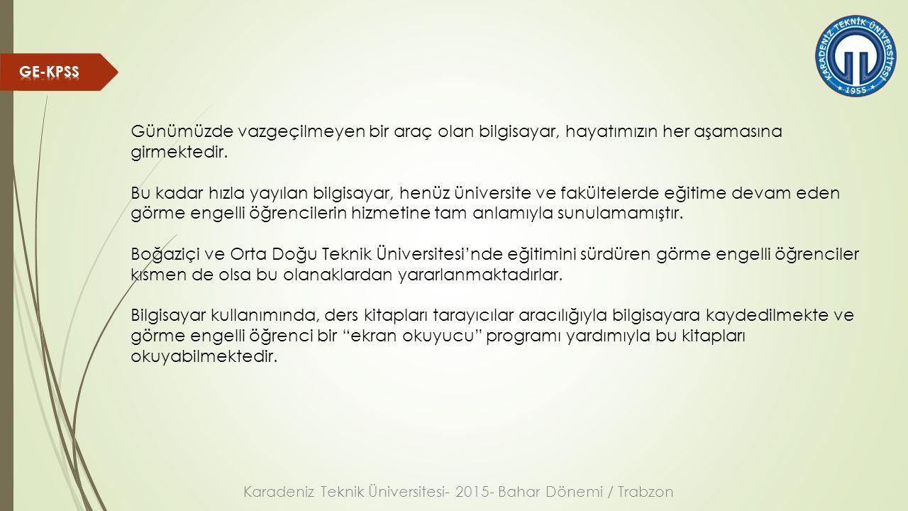 Karadeniz Teknik Üniversitesi- 2015- Bahar Dönemi / Trabzon (Üniversitelerde görme engeliler için bilişim/ Bülent Gürsel Emiroğlu) Ses ile görme sistemi: Ses engelli bireylerin eğitiminde kullanılabilecek bir ses ile görme sistemi tasarlanmış ve tasarlanan sistem görme engelli katılımcılarla gerçekleştirilen bir eylem araştırması süreci ile geliştirilmiştir.