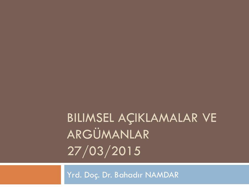 BILIMSEL AÇIKLAMALAR VE ARGÜMANLAR 27/03/2015 Yrd. Doç. Dr. Bahadır NAMDAR