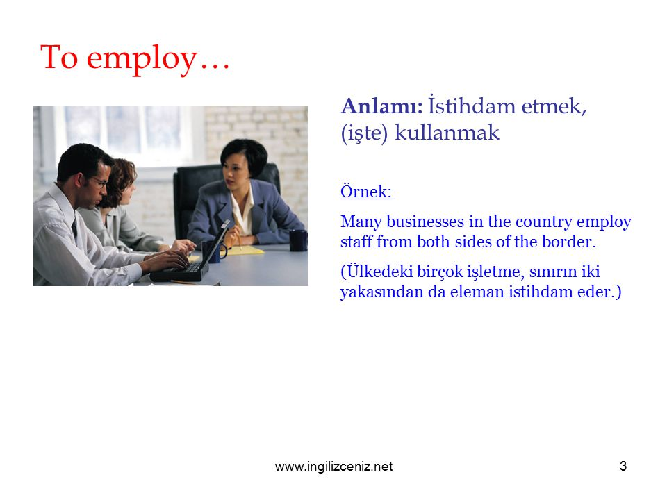 www.ingilizceniz.net3 To employ… Anlamı: İstihdam etmek, (işte) kullanmak Örnek: Many businesses in the country employ staff from both sides of the bo